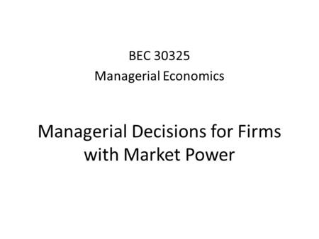 Managerial Decisions for Firms with Market Power BEC 30325 Managerial Economics.