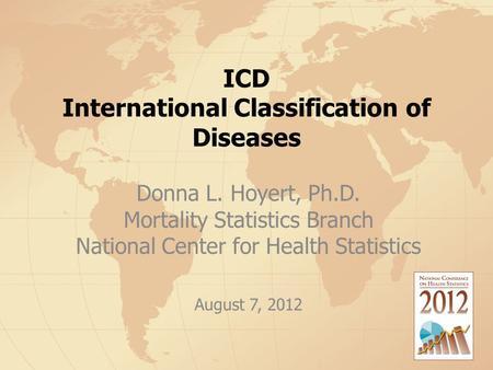 ICD International Classification of Diseases Donna L. Hoyert, Ph.D. Mortality Statistics Branch National Center for Health Statistics August 7, 2012.