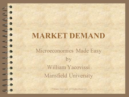 MARKET DEMAND Microeconomics Made Easy by William Yacovissi Mansfield University © William Yacovissi All Rights Reserved.