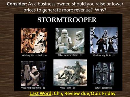 Last Word: Ch 4 Review due/Quiz Friday Consider: As a business owner, should you raise or lower prices to generate more revenue? Why?