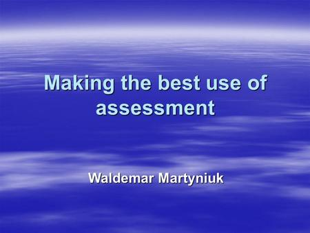 Making the best use of assessment Waldemar Martyniuk.