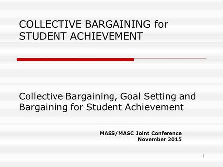 COLLECTIVE BARGAINING for STUDENT ACHIEVEMENT Collective Bargaining, Goal Setting and Bargaining for Student Achievement MASS/MASC Joint Conference November.