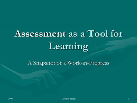 2003Maureen Morris1 Assessment as a Tool for Learning A Snapshot of a Work-in-Progress.