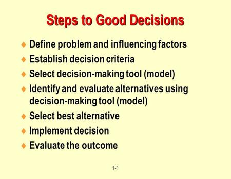 1-1 Steps to Good Decisions  Define problem and influencing factors  Establish decision criteria  Select decision-making tool (model)  Identify and.