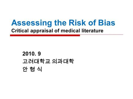 Assessing the Risk of Bias Critical appraisal of medical literature 2010. 9 고려대학교 의과대학 안 형 식.