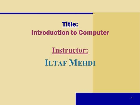1 Title: Introduction to Computer Instructor: I LTAF M EHDI.
