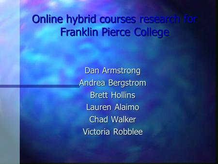 Online hybrid courses research for Franklin Pierce College Dan Armstrong Andrea Bergstrom Brett Hollins Lauren Alaimo Chad Walker Victoria Robblee.