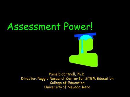 Assessment Power! Pamela Cantrell, Ph.D. Director, Raggio Research Center for STEM Education College of Education University of Nevada, Reno.