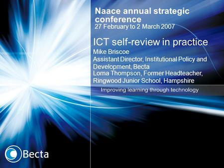 ICT self-review in practice Mike Briscoe Assistant Director, Institutional Policy and Development, Becta Lorna Thompson, Former Headteacher, Ringwood Junior.