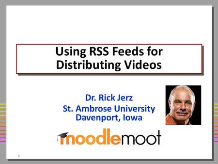 Using RSS Feeds for Distributing Videos Dr. Rick Jerz St. Ambrose University Davenport, Iowa 1.