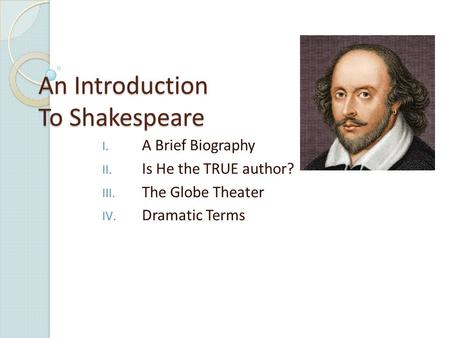 An Introduction To Shakespeare I. A Brief Biography II. Is He the TRUE author? III. The Globe Theater IV. Dramatic Terms.