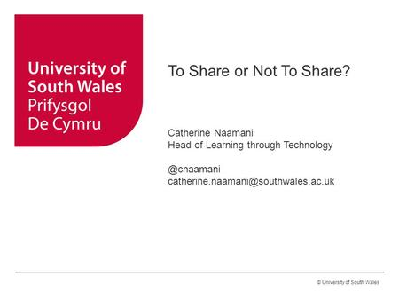 © University of South Wales To Share or Not To Share? Catherine Naamani Head of Learning through