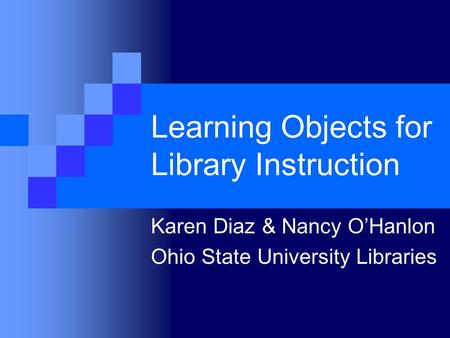 Learning Objects for Library Instruction Karen Diaz & Nancy O'Hanlon Ohio State University Libraries.
