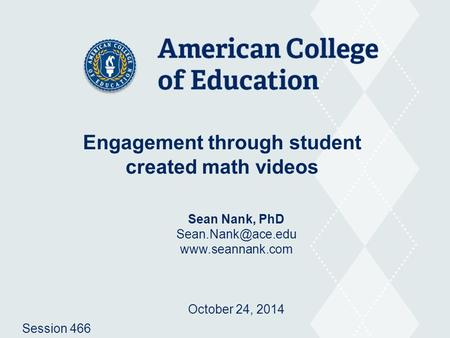 Engagement through student created math videos Sean Nank, PhD  October 24, 2014 Session 466.