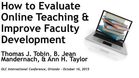 How to Evaluate Online Teaching & Improve Faculty Development Thomas J. Tobin, B. Jean Mandernach, & Ann H. Taylor OLC International Conference, Orlando.
