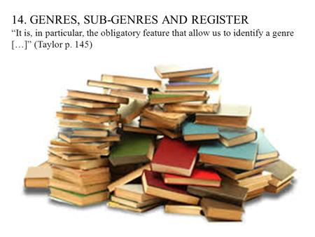 "14. GENRES, SUB-GENRES AND REGISTER ""It is, in particular, the obligatory feature that allow us to identify a genre […]"" (Taylor p. 145)"