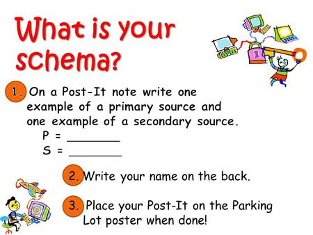 What is your schema? 2. Write your name on the back. 3. Place your Post-It on the Parking Lot poster when done!