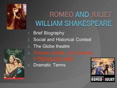 1. Brief Biography 2. Social and Historical Context 3. The Globe theatre 4. Themes, Motifs, and Symbols in Romeo and Juliet 5. Dramatic Terms.