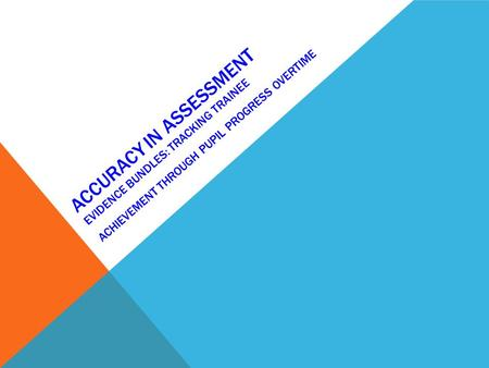 Accuracy in assessment Evidence bundles: tracking Trainee achievement through pupil progress overtime.