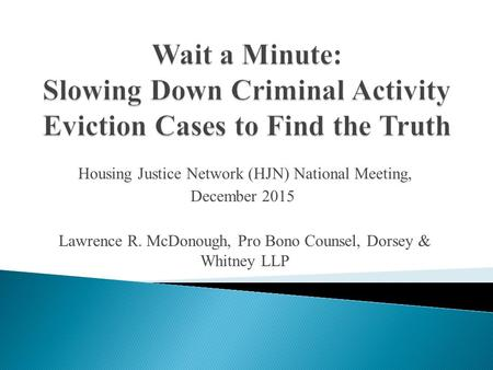 Housing Justice Network (HJN) National Meeting, December 2015 Lawrence R. McDonough, Pro Bono Counsel, Dorsey & Whitney LLP.