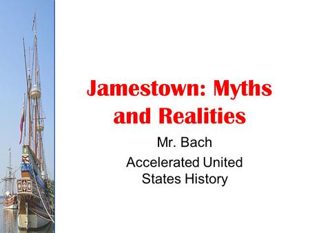 Jamestown: Myths and Realities Mr. Bach Accelerated United States History.