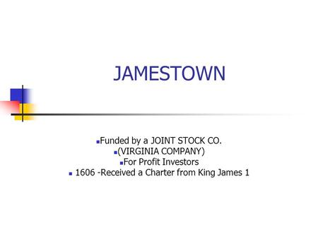 JAMESTOWN Funded by a JOINT STOCK CO. (VIRGINIA COMPANY) For Profit Investors 1606 -Received a Charter from King James 1.