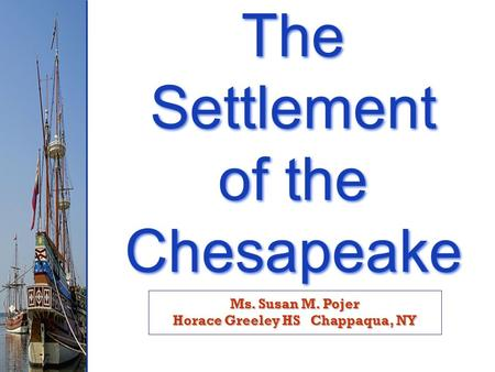 Ms. Susan M. Pojer Horace Greeley HS Chappaqua, NY The Settlement of the Chesapeake The Settlement of the Chesapeake.