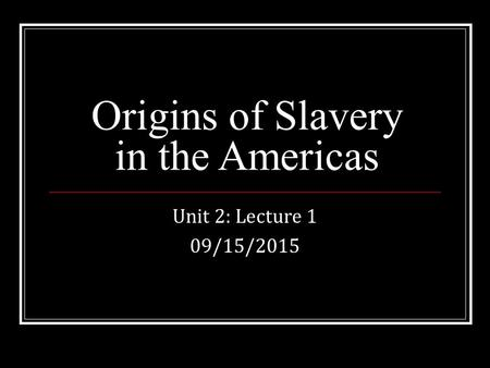 Origins of Slavery in the Americas Unit 2: Lecture 1 09/15/2015.
