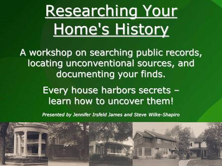 Researching Your Homes History A workshop on searching public records, locating unconventional sources, and documenting your finds. Every house harbors.