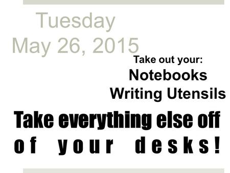 Take everything else off of your desks! Take out your: Notebooks Writing Utensils Tuesday May 26, 2015.