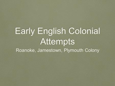 Early English Colonial Attempts Roanoke, Jamestown, Plymouth Colony.