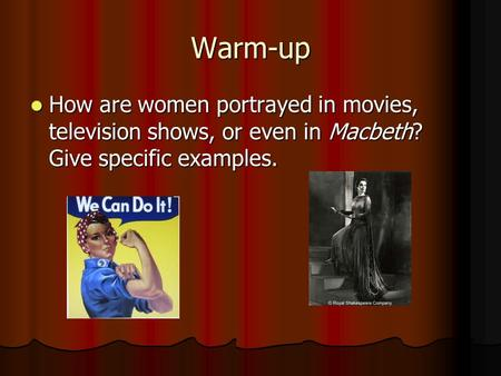 Warm-up How are women portrayed in movies, television shows, or even in Macbeth? Give specific examples. How are women portrayed in movies, television.