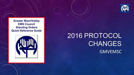 2016 PROTOCOL CHANGES GMVEMSC. What follows are the 2016 GMVEMSC Protocol updates. This PowerPoint will cover topics related to all levels of Ohio EMS.
