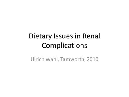 Dietary Issues in Renal Complications Ulrich Wahl, Tamworth, 2010.