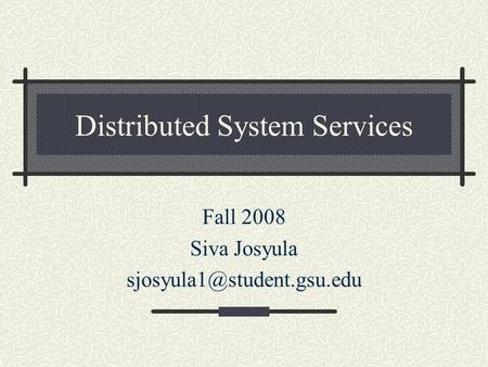 Distributed System Services Fall 2008 Siva Josyula