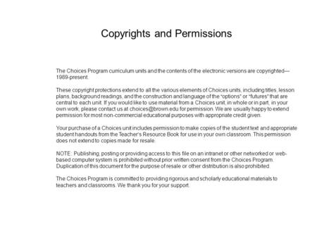The Choices Program curriculum units and the contents of the electronic versions are copyrighted— 1989-present. These copyright protections extend to all.