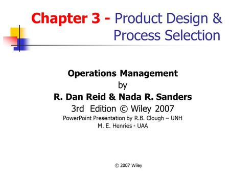 © 2007 Wiley Chapter 3 - Product Design & Process Selection Operations Management by R. Dan Reid & Nada R. Sanders 3rd Edition © Wiley 2007 PowerPoint.