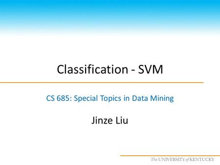 CS685 : Special Topics in Data Mining, UKY The UNIVERSITY of KENTUCKY Classification - SVM CS 685: Special Topics in Data Mining Jinze Liu.