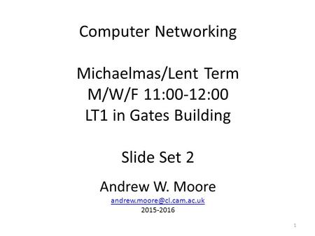 Computer Networking Michaelmas/Lent Term M/W/F 11:00-12:00 LT1 in Gates Building Slide Set 2 Andrew W. Moore 2015-2016 1.
