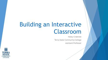 Building an Interactive Classroom Haley Crabtree Terra State Community College Assistant Professor.