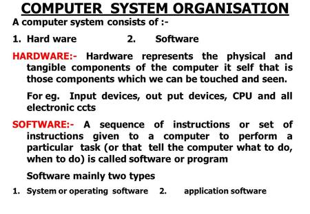 COMPUTER SYSTEM ORGANISATION A computer system consists of :- 1.Hard ware 2. Software HARDWARE:- Hardware represents the physical and tangible components.