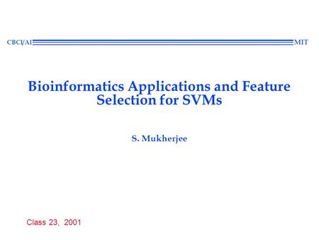 Class 23, 2001 CBCl/AI MIT Bioinformatics Applications and Feature Selection for SVMs S. Mukherjee.