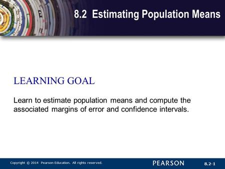 Copyright © 2014 Pearson Education. All rights reserved. 8.2-1 8.2 Estimating Population Means LEARNING GOAL Learn to estimate population means and compute.