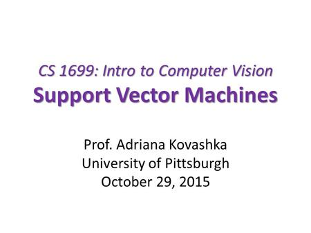 CS 1699: Intro to Computer Vision Support Vector Machines Prof. Adriana Kovashka University of Pittsburgh October 29, 2015.