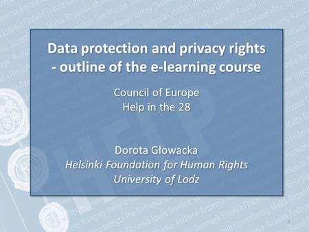 1 Data protection and privacy rights - outline of the e-learning course Council of Europe Help in the 28 Dorota Głowacka Helsinki Foundation for Human.