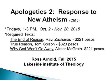 Ross Arnold, Fall 2015 Lakeside institute of Theology * Fridays, 1-3 PM, Oct. 2 - Nov. 20, 2015 *Required Texts: The End of Reason, Ravi Zacharias - $221.