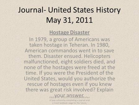 Journal- United States History May 31, 2011 Hostage Disaster In 1979, a group of Americans was taken hostage in Teheran. In 1980, American commandos went.