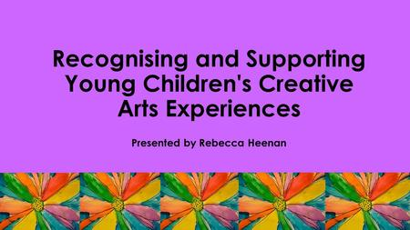 Recognising and Supporting Young Children's Creative Arts Experiences