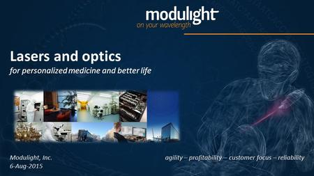 Lasers and optics for personalized medicine and better life agility – profitability – customer focus – reliability Modulight, Inc. 6-Aug-2015.