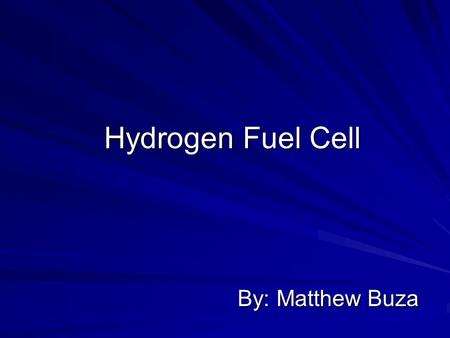 Hydrogen Fuel Cell By: Matthew Buza. Time for a Change Whats wrong with what we have now? What are the alternatives? The benefits with developing Hydrogen.